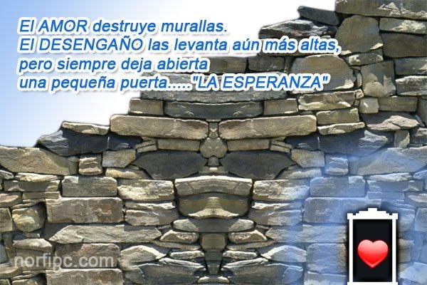 El amor destruye murallas. El desengaño las levanta aún más altas, pero deja abierta una pequeña puerta, la esperanza